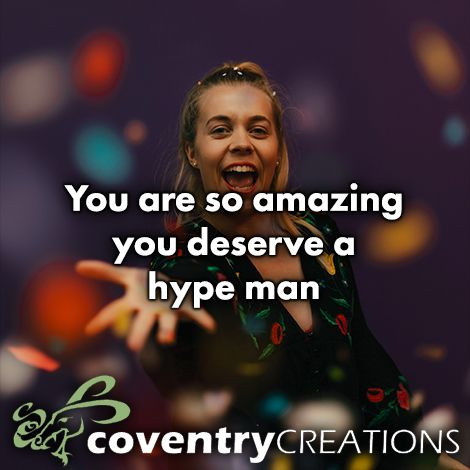 You are so amazing you deserve a hype man.